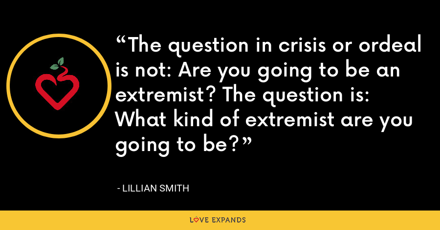 The question in crisis or ordeal is not: Are you going to be an extremist? The question is: What kind of extremist are you going to be? - Lillian Smith