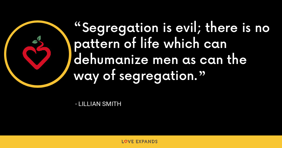 Segregation is evil; there is no pattern of life which can dehumanize men as can the way of segregation. - Lillian Smith