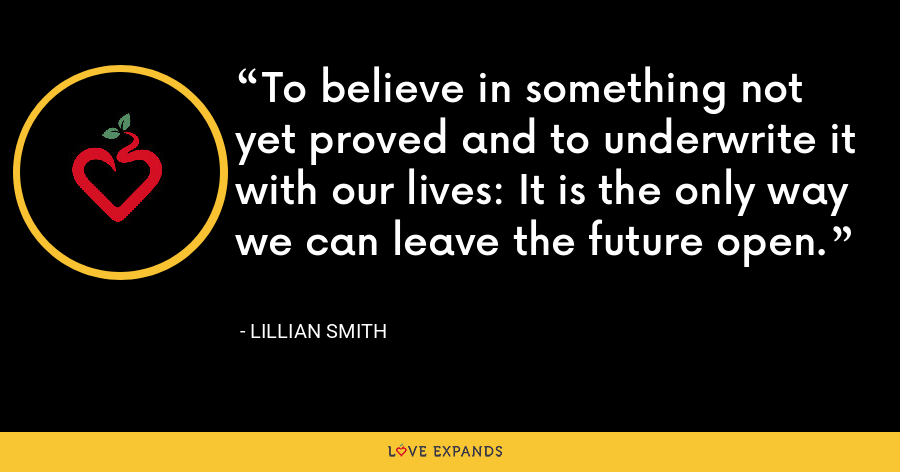 To believe in something not yet proved and to underwrite it with our lives: It is the only way we can leave the future open. - Lillian Smith