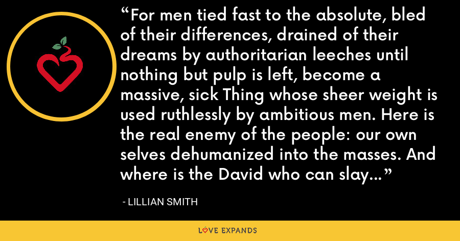 For men tied fast to the absolute, bled of their differences, drained of their dreams by authoritarian leeches until nothing but pulp is left, become a massive, sick Thing whose sheer weight is used ruthlessly by ambitious men. Here is the real enemy of the people: our own selves dehumanized into the masses. And where is the David who can slay this giant? - Lillian Smith