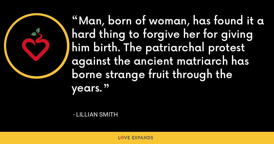 Man, born of woman, has found it a hard thing to forgive her for giving him birth. The patriarchal protest against the ancient matriarch has borne strange fruit through the years. - Lillian Smith