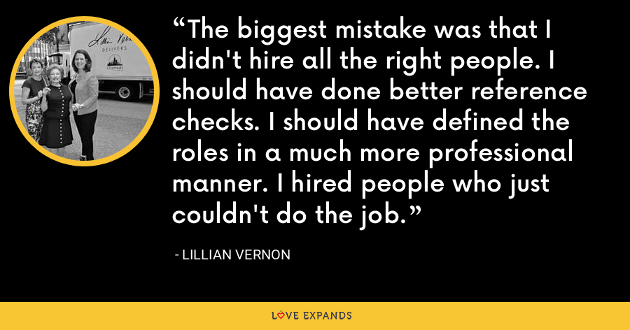 The biggest mistake was that I didn't hire all the right people. I should have done better reference checks. I should have defined the roles in a much more professional manner. I hired people who just couldn't do the job. - Lillian Vernon