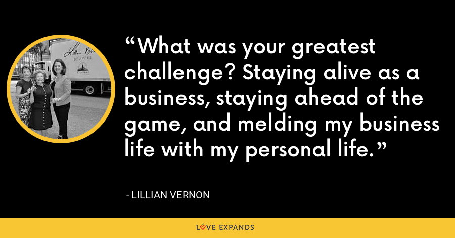 What was your greatest challenge? Staying alive as a business, staying ahead of the game, and melding my business life with my personal life. - Lillian Vernon