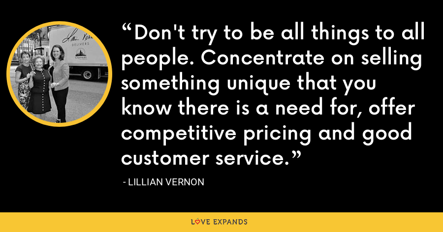 Don't try to be all things to all people. Concentrate on selling something unique that you know there is a need for, offer competitive pricing and good customer service. - Lillian Vernon
