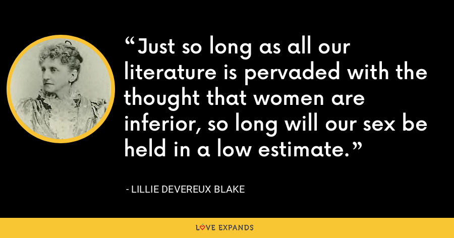 Just so long as all our literature is pervaded with the thought that women are inferior, so long will our sex be held in a low estimate. - Lillie Devereux Blake