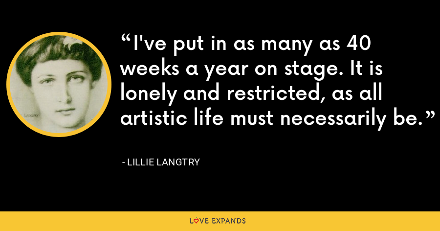 I've put in as many as 40 weeks a year on stage. It is lonely and restricted, as all artistic life must necessarily be. - Lillie Langtry