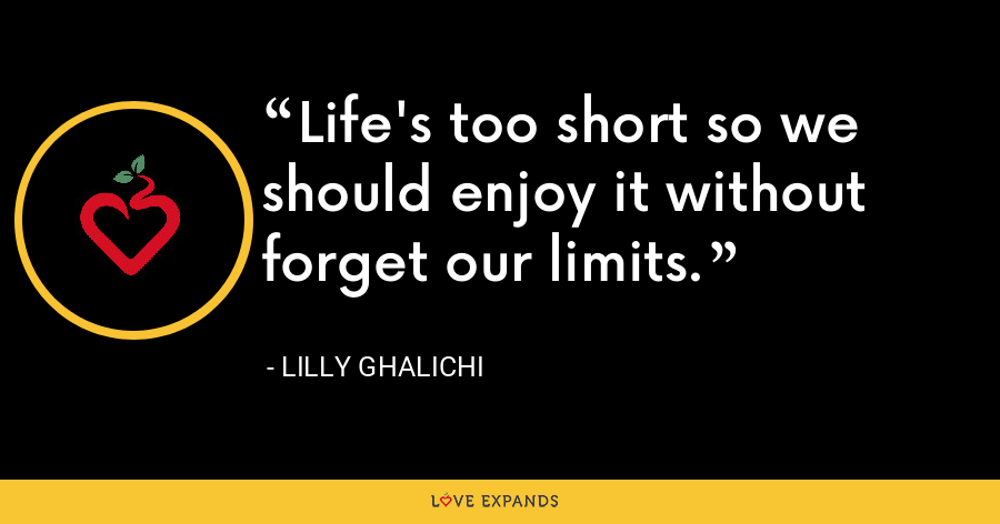 Life's too short so we should enjoy it without forget our limits. - Lilly Ghalichi