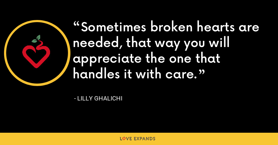 Sometimes broken hearts are needed, that way you will appreciate the one that handles it with care. - Lilly Ghalichi