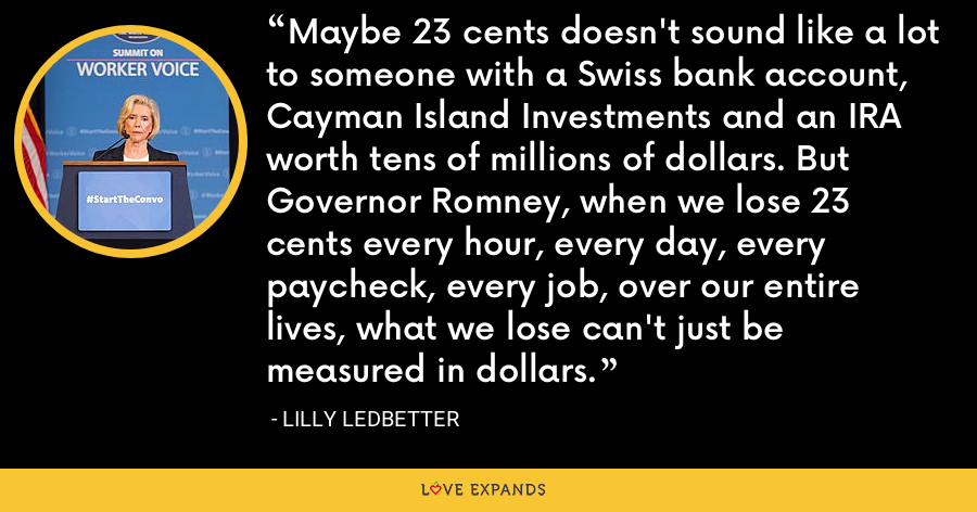 Maybe 23 cents doesn't sound like a lot to someone with a Swiss bank account, Cayman Island Investments and an IRA worth tens of millions of dollars. But Governor Romney, when we lose 23 cents every hour, every day, every paycheck, every job, over our entire lives, what we lose can't just be measured in dollars. - Lilly Ledbetter