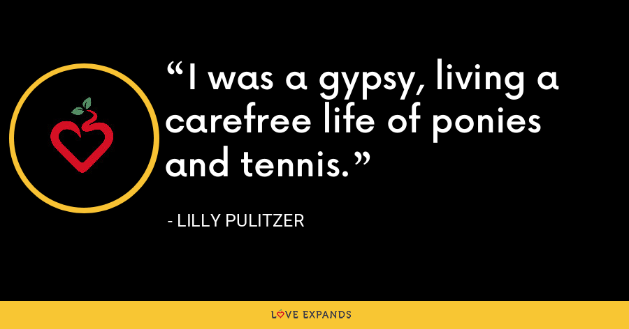 I was a gypsy, living a carefree life of ponies and tennis. - Lilly Pulitzer