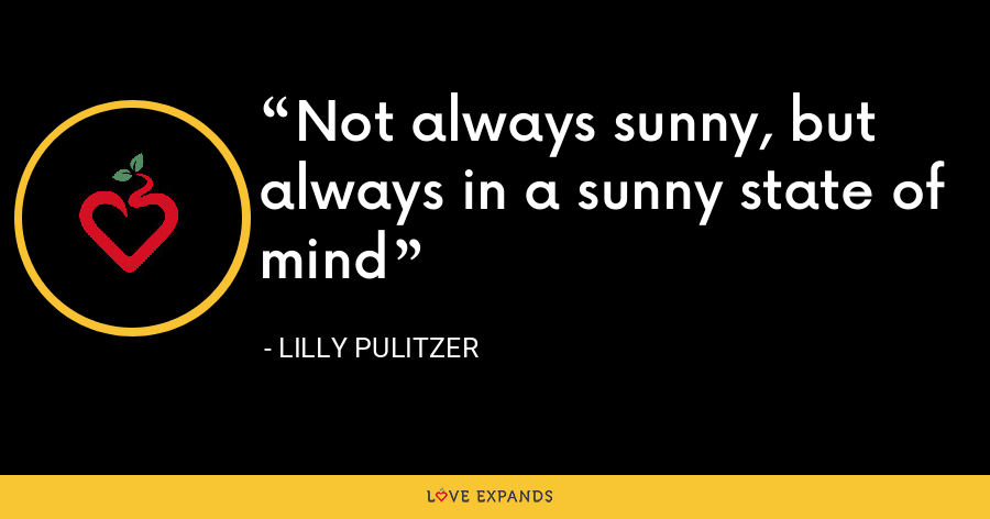 Not always sunny, but always in a sunny state of mind - Lilly Pulitzer