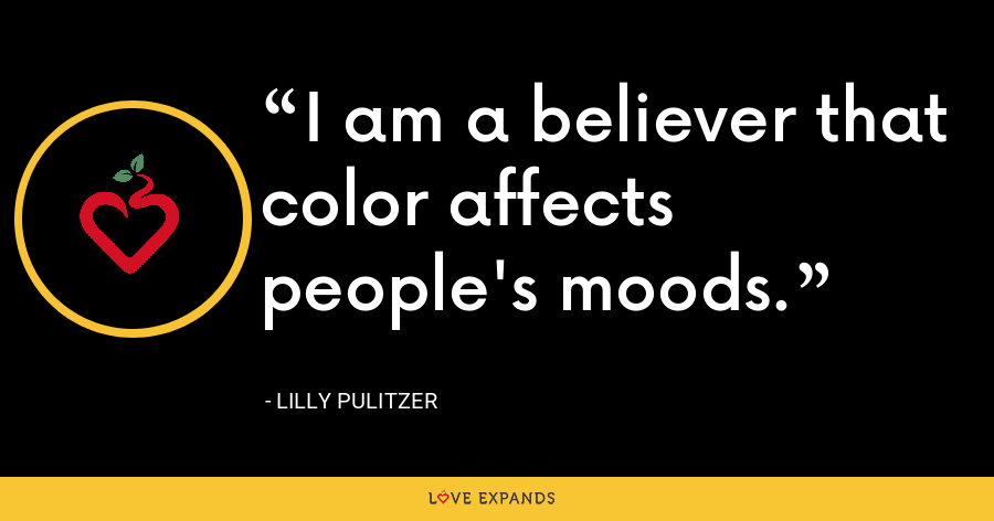 I am a believer that color affects people's moods. - Lilly Pulitzer