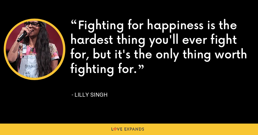 Fighting for happiness is the hardest thing you'll ever fight for, but it's the only thing worth fighting for. - Lilly Singh