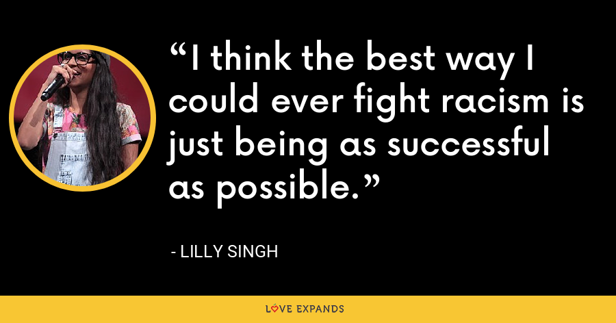 I think the best way I could ever fight racism is just being as successful as possible. - Lilly Singh