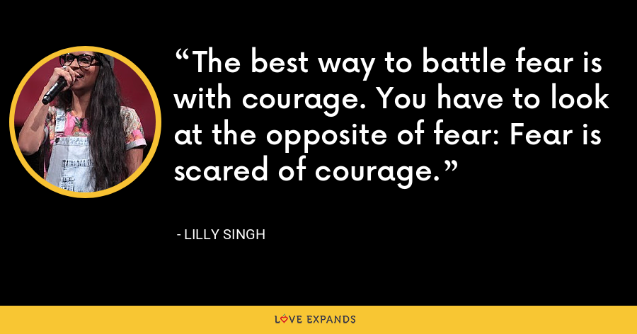 The best way to battle fear is with courage. You have to look at the opposite of fear: Fear is scared of courage. - Lilly Singh