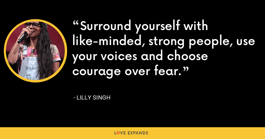 Surround yourself with like-minded, strong people, use your voices and choose courage over fear. - Lilly Singh