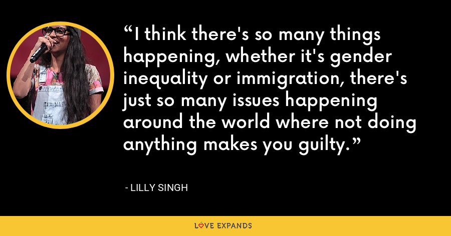 I think there's so many things happening, whether it's gender inequality or immigration, there's just so many issues happening around the world where not doing anything makes you guilty. - Lilly Singh