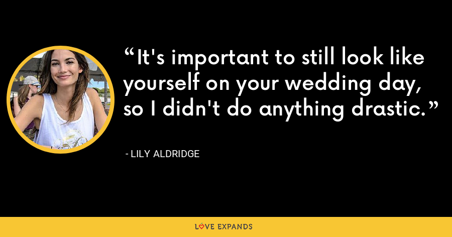 It's important to still look like yourself on your wedding day, so I didn't do anything drastic. - Lily Aldridge