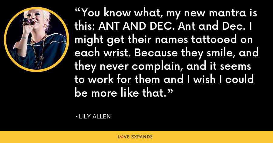 You know what, my new mantra is this: ANT AND DEC. Ant and Dec. I might get their names tattooed on each wrist. Because they smile, and they never complain, and it seems to work for them and I wish I could be more like that. - Lily Allen