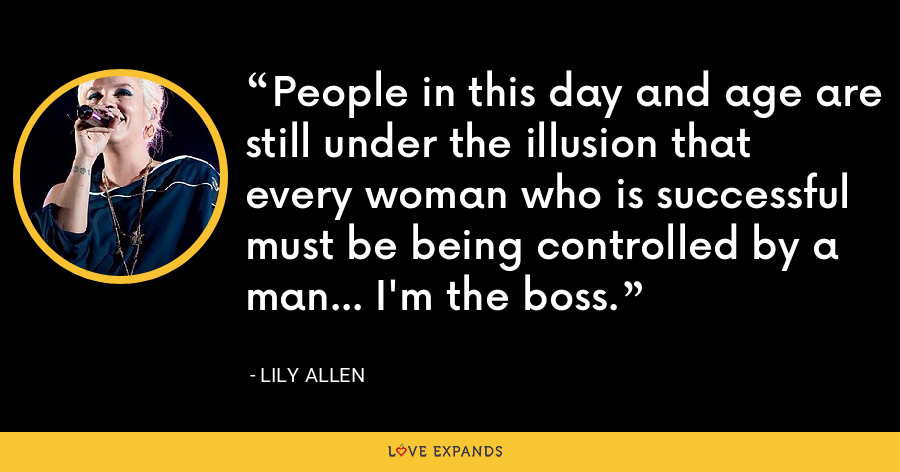 People in this day and age are still under the illusion that every woman who is successful must be being controlled by a man... I'm the boss. - Lily Allen