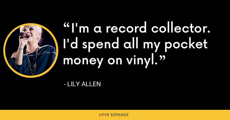 I'm a record collector. I'd spend all my pocket money on vinyl. - Lily Allen