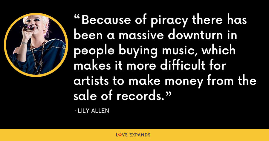 Because of piracy there has been a massive downturn in people buying music, which makes it more difficult for artists to make money from the sale of records. - Lily Allen