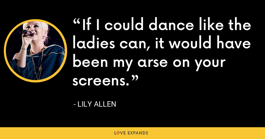 If I could dance like the ladies can, it would have been my arse on your screens. - Lily Allen