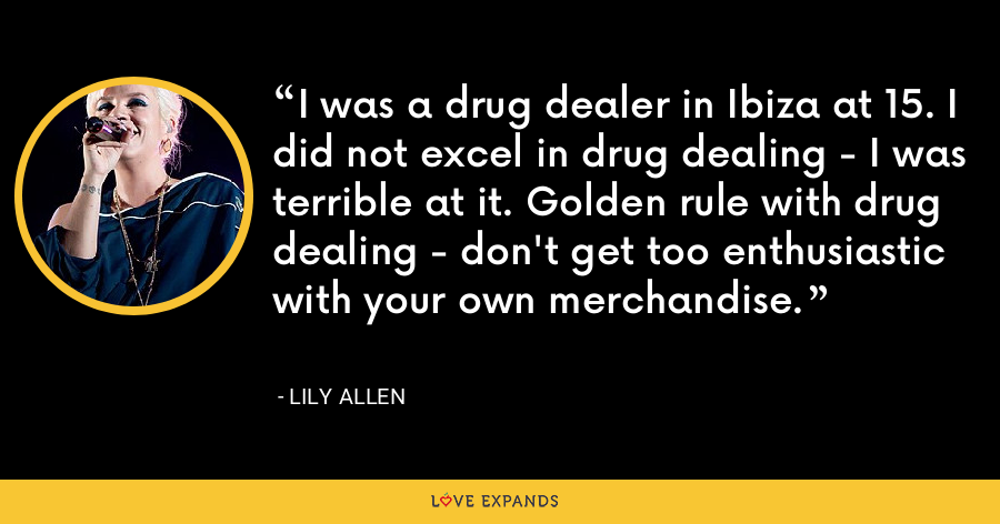 I was a drug dealer in Ibiza at 15. I did not excel in drug dealing - I was terrible at it. Golden rule with drug dealing - don't get too enthusiastic with your own merchandise. - Lily Allen