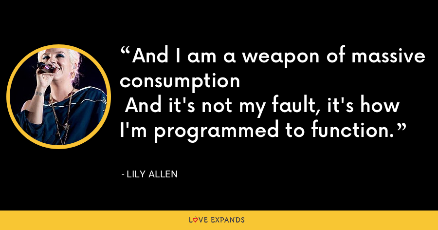 And I am a weapon of massive consumption And it's not my fault, it's how I'm programmed to function. - Lily Allen