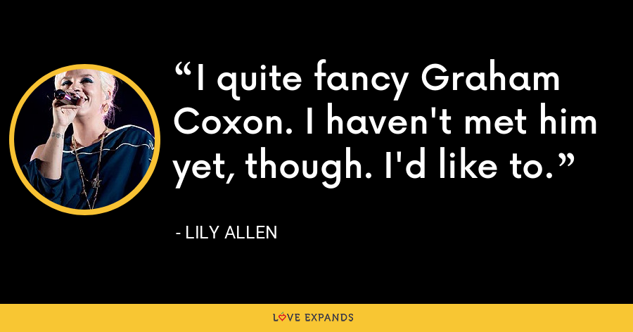 I quite fancy Graham Coxon. I haven't met him yet, though. I'd like to. - Lily Allen