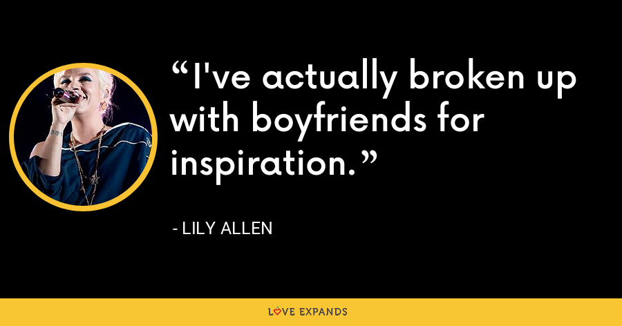 I've actually broken up with boyfriends for inspiration. - Lily Allen