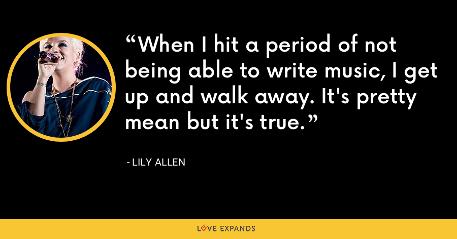When I hit a period of not being able to write music, I get up and walk away. It's pretty mean but it's true. - Lily Allen