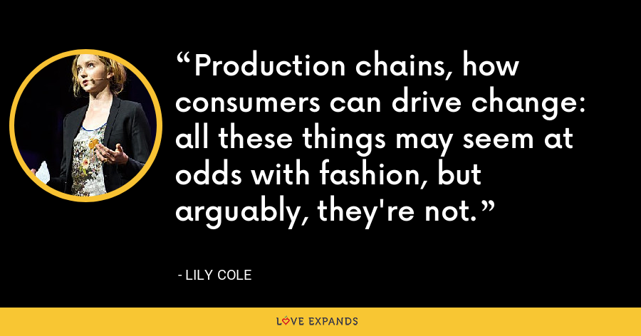 Production chains, how consumers can drive change: all these things may seem at odds with fashion, but arguably, they're not. - Lily Cole