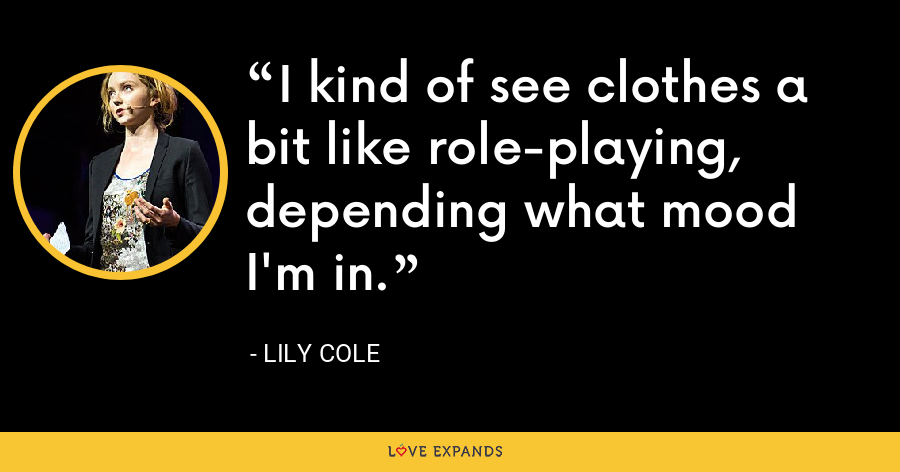 I kind of see clothes a bit like role-playing, depending what mood I'm in. - Lily Cole