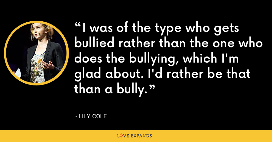 I was of the type who gets bullied rather than the one who does the bullying, which I'm glad about. I'd rather be that than a bully. - Lily Cole
