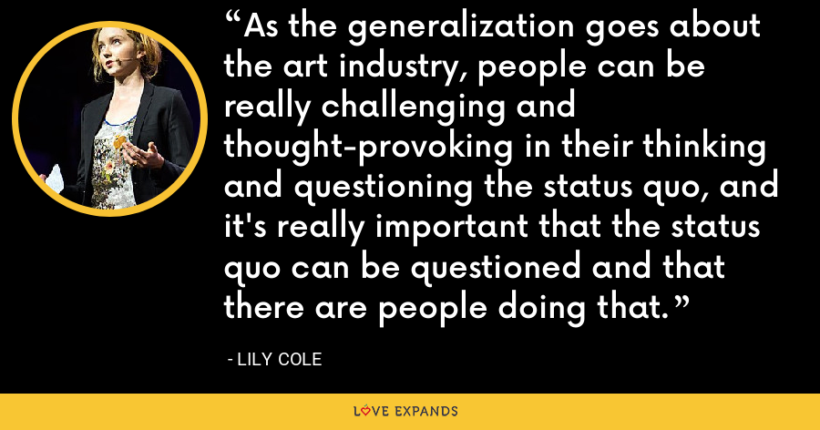 As the generalization goes about the art industry, people can be really challenging and thought-provoking in their thinking and questioning the status quo, and it's really important that the status quo can be questioned and that there are people doing that. - Lily Cole