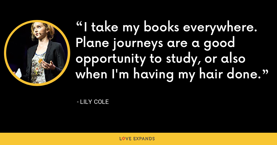 I take my books everywhere. Plane journeys are a good opportunity to study, or also when I'm having my hair done. - Lily Cole