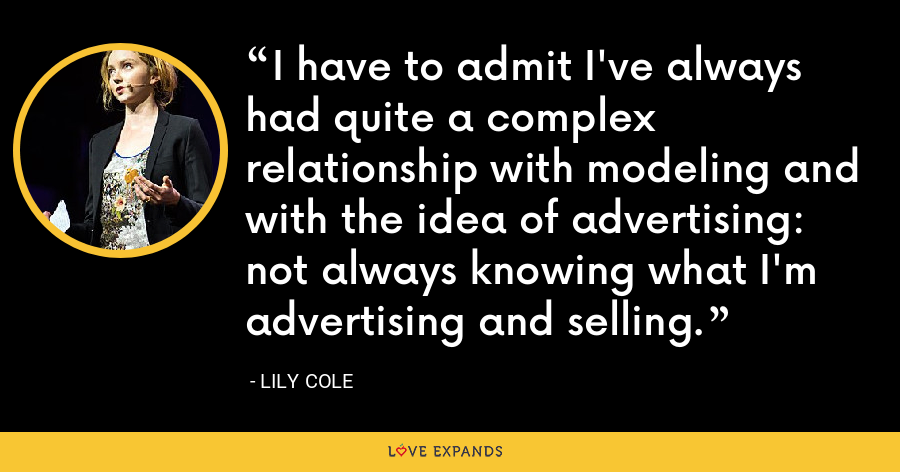 I have to admit I've always had quite a complex relationship with modeling and with the idea of advertising: not always knowing what I'm advertising and selling. - Lily Cole