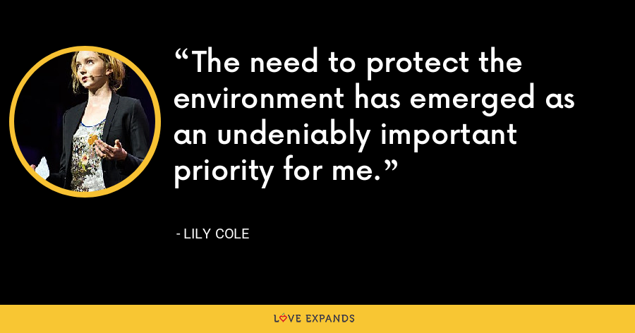 The need to protect the environment has emerged as an undeniably important priority for me. - Lily Cole