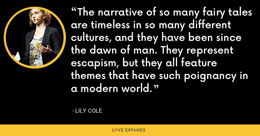 The narrative of so many fairy tales are timeless in so many different cultures, and they have been since the dawn of man. They represent escapism, but they all feature themes that have such poignancy in a modern world. - Lily Cole