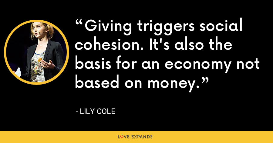 Giving triggers social cohesion. It's also the basis for an economy not based on money. - Lily Cole