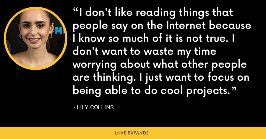 I don't like reading things that people say on the Internet because I know so much of it is not true. I don't want to waste my time worrying about what other people are thinking. I just want to focus on being able to do cool projects. - Lily Collins