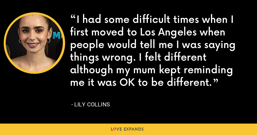 I had some difficult times when I first moved to Los Angeles when people would tell me I was saying things wrong. I felt different although my mum kept reminding me it was OK to be different. - Lily Collins