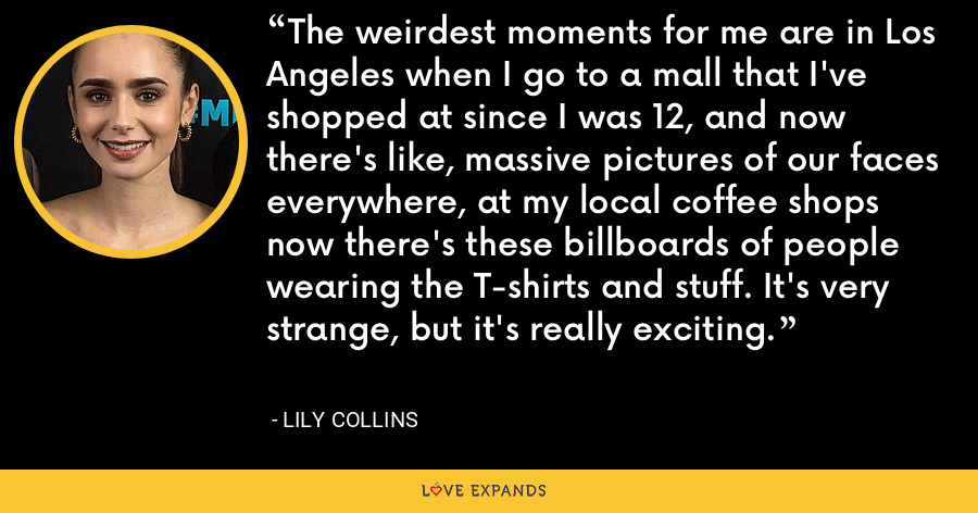 The weirdest moments for me are in Los Angeles when I go to a mall that I've shopped at since I was 12, and now there's like, massive pictures of our faces everywhere, at my local coffee shops now there's these billboards of people wearing the T-shirts and stuff. It's very strange, but it's really exciting. - Lily Collins