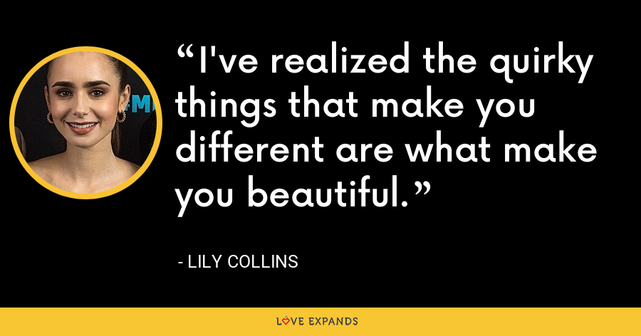 I've realized the quirky things that make you different are what make you beautiful. - Lily Collins
