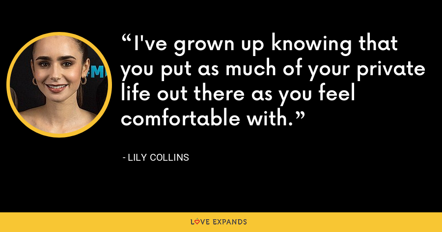 I've grown up knowing that you put as much of your private life out there as you feel comfortable with. - Lily Collins