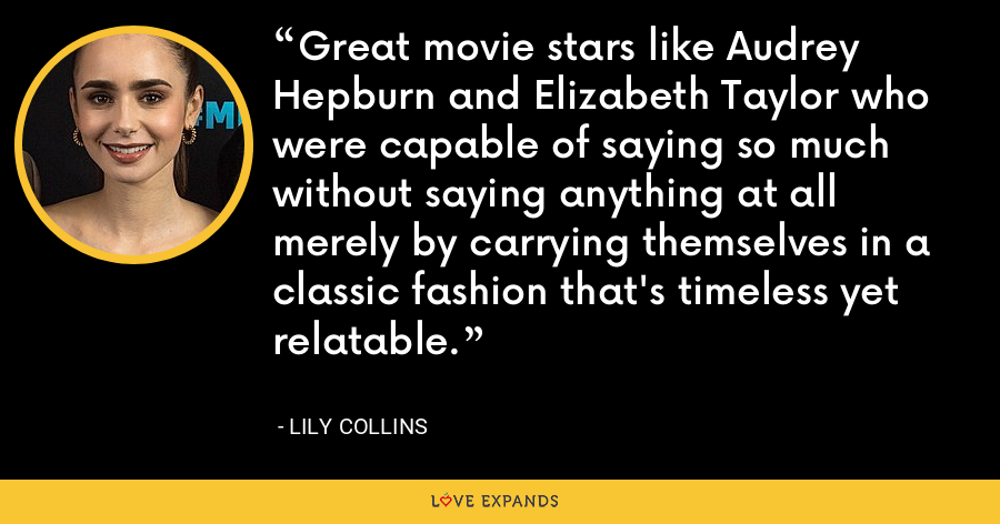 Great movie stars like Audrey Hepburn and Elizabeth Taylor who were capable of saying so much without saying anything at all merely by carrying themselves in a classic fashion that's timeless yet relatable. - Lily Collins