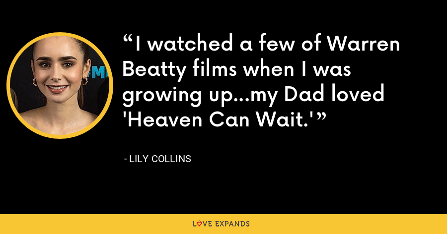 I watched a few of Warren Beatty films when I was growing up...my Dad loved 'Heaven Can Wait.' - Lily Collins