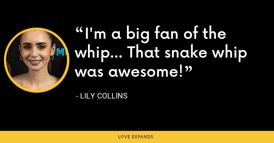 I'm a big fan of the whip... That snake whip was awesome! - Lily Collins