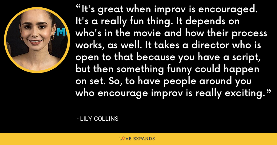 It's great when improv is encouraged. It's a really fun thing. It depends on who's in the movie and how their process works, as well. It takes a director who is open to that because you have a script, but then something funny could happen on set. So, to have people around you who encourage improv is really exciting. - Lily Collins